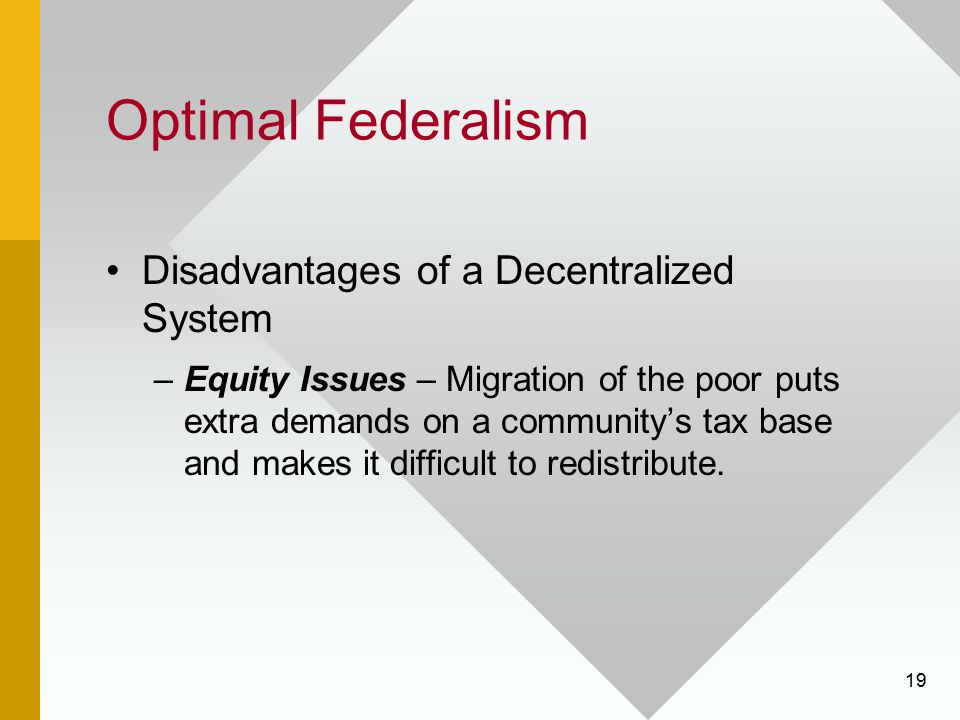 19 Optimal Federalism Disadvantages of a Decentralized System –Equity Issues – Migration of the poor puts extra demands on a community's tax base and