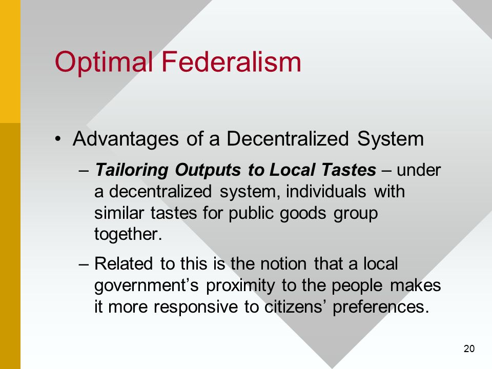 20 Optimal Federalism Advantages of a Decentralized System –Tailoring Outputs to Local Tastes – under a decentralized system, individuals with similar