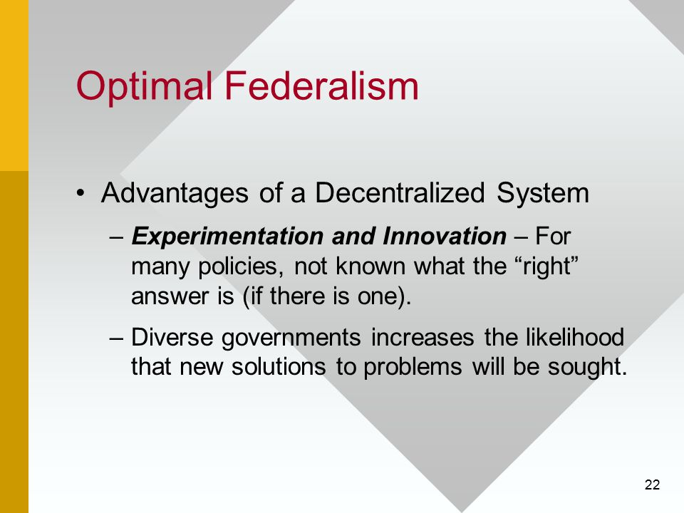 """22 Optimal Federalism Advantages of a Decentralized System –Experimentation and Innovation – For many policies, not known what the """"right"""" answer is ("""