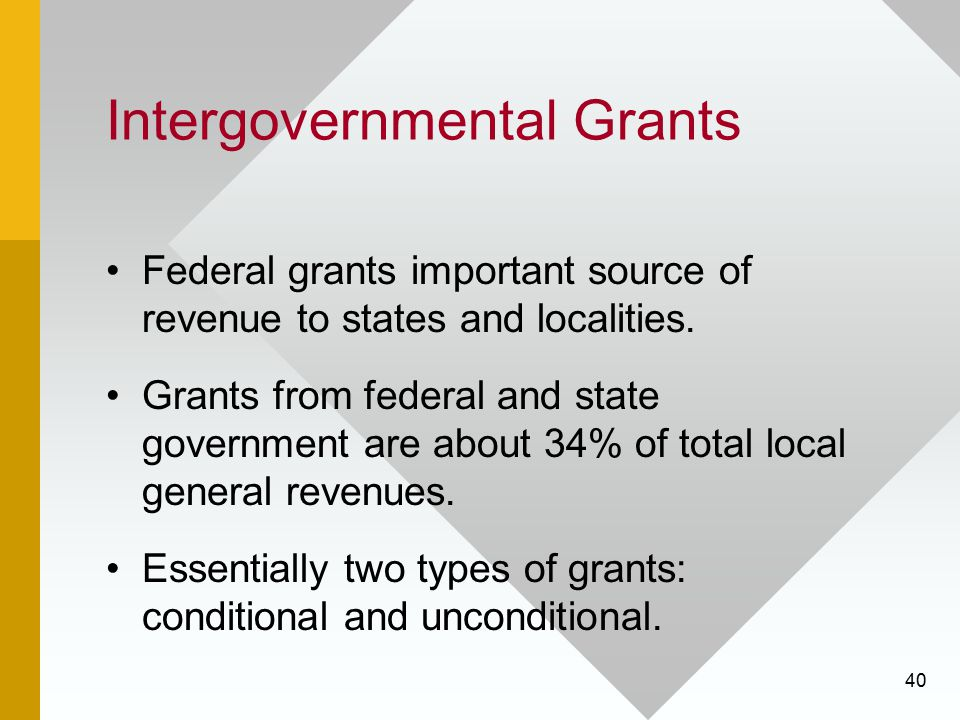 40 Intergovernmental Grants Federal grants important source of revenue to states and localities. Grants from federal and state government are about 34