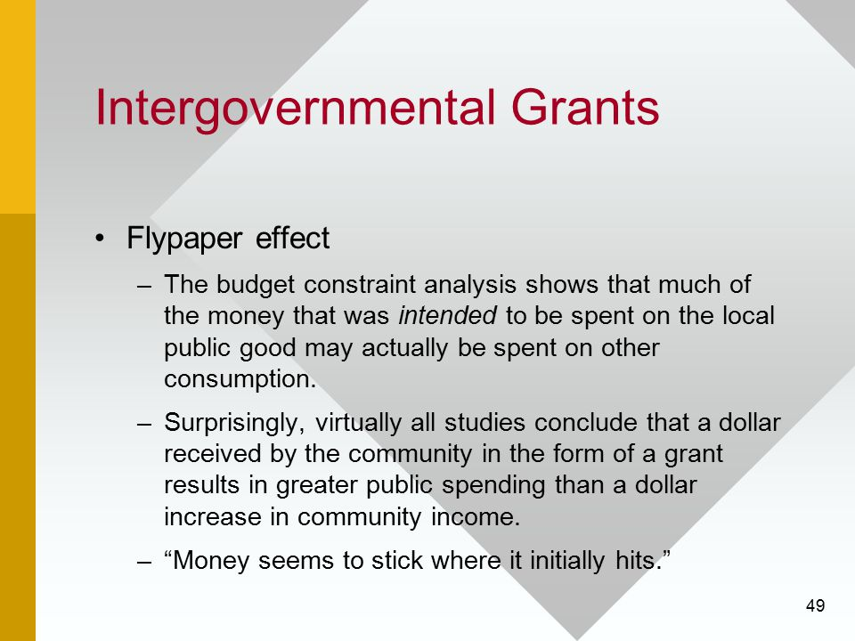 49 Intergovernmental Grants Flypaper effect –The budget constraint analysis shows that much of the money that was intended to be spent on the local pu