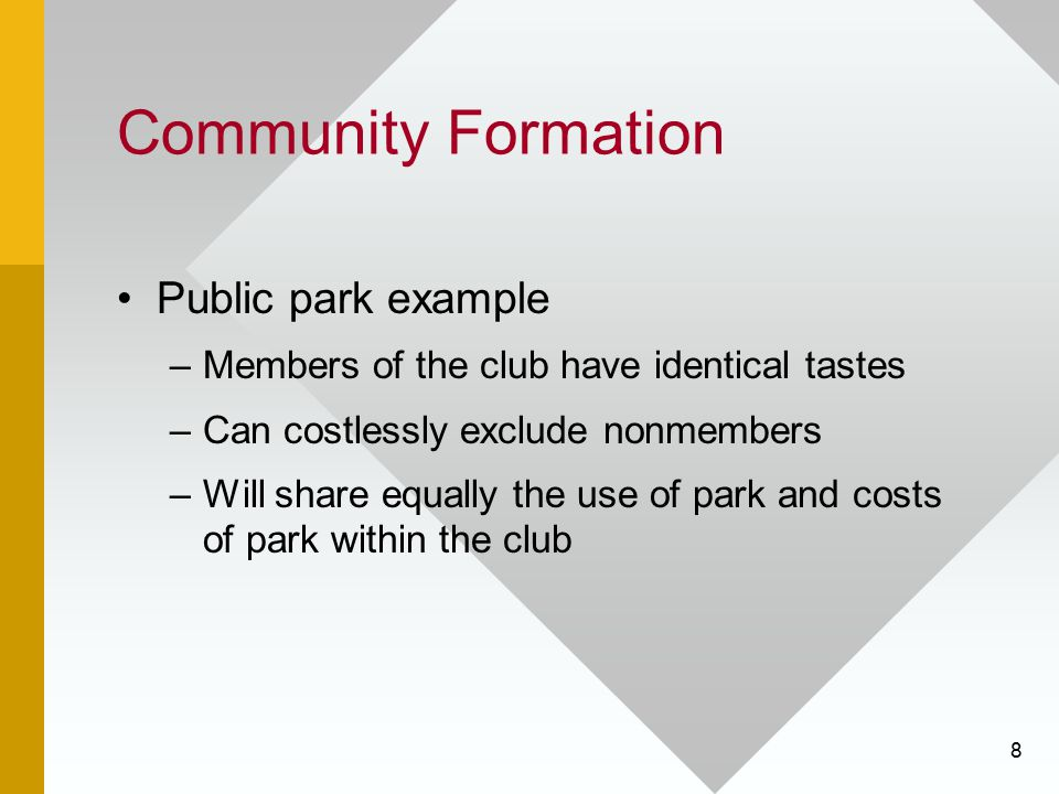 8 Community Formation Public park example –Members of the club have identical tastes –Can costlessly exclude nonmembers –Will share equally the use of