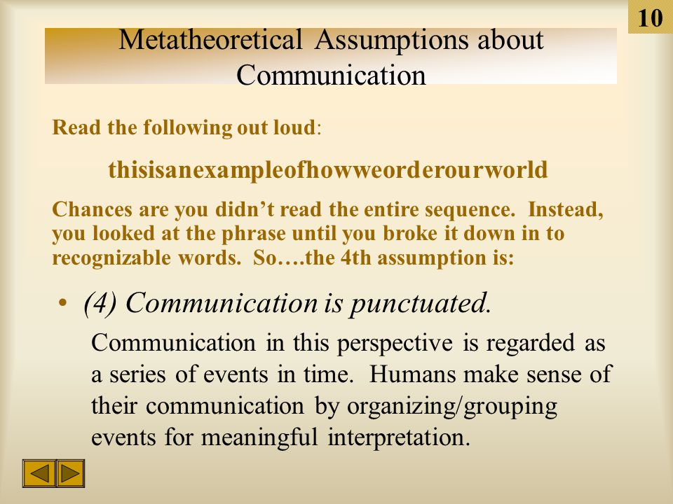 9 Metatheoretical Assumptions about Communication (3) Communication is constrained. Speakers have available to them an infinite repertoire of possible