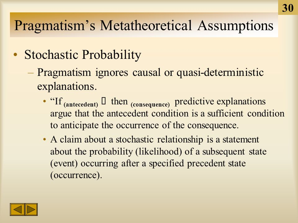 29 Pragmatism's Metatheoretical Assumptions Stochastic Probability Stochastic analysis assesses the probabilities of occurrence of subsequent state from an antecedent state.