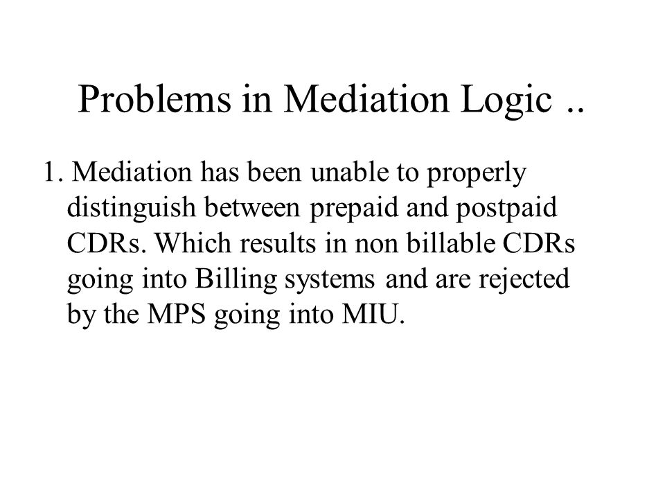 Problems in Mediation Logic The problems arises when mediation is unable to do its job of sending all the billable CDRs and only the billable CDRs to