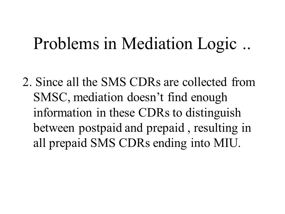 Problems in Mediation Logic.. 1. Mediation has been unable to properly distinguish between prepaid and postpaid CDRs. Which results in non billable CD