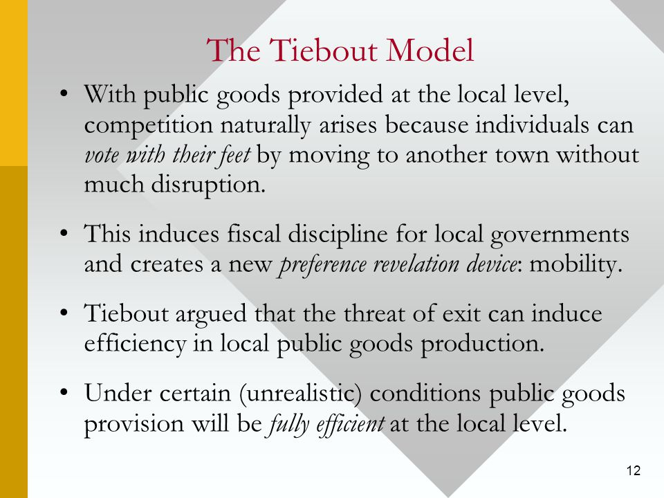 12 The Tiebout Model With public goods provided at the local level, competition naturally arises because individuals can vote with their feet by moving to another town without much disruption.