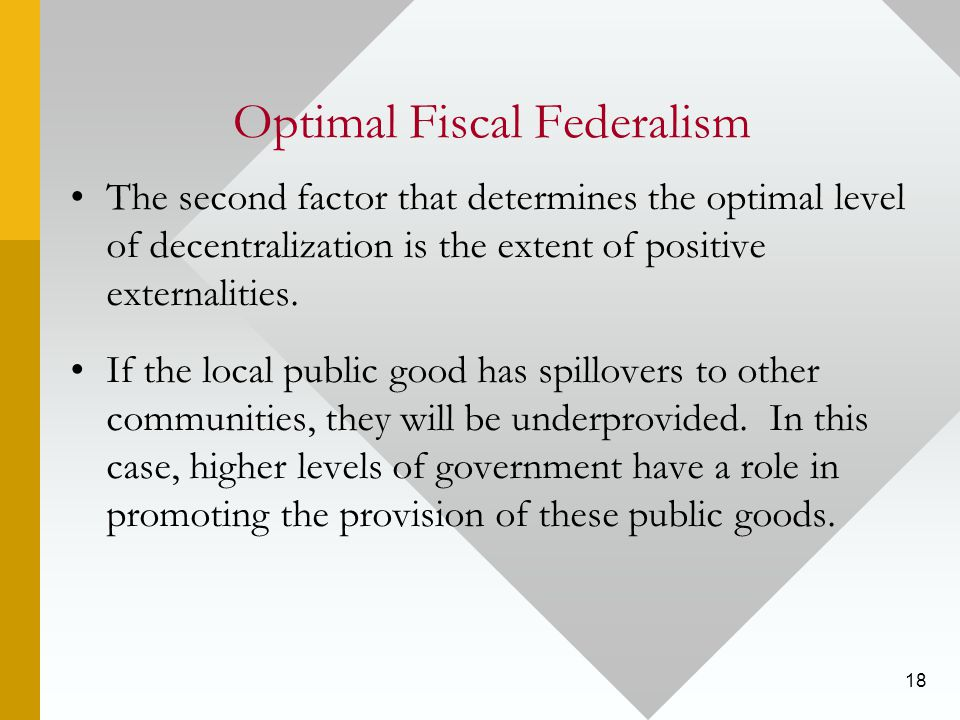 18 Optimal Fiscal Federalism The second factor that determines the optimal level of decentralization is the extent of positive externalities.