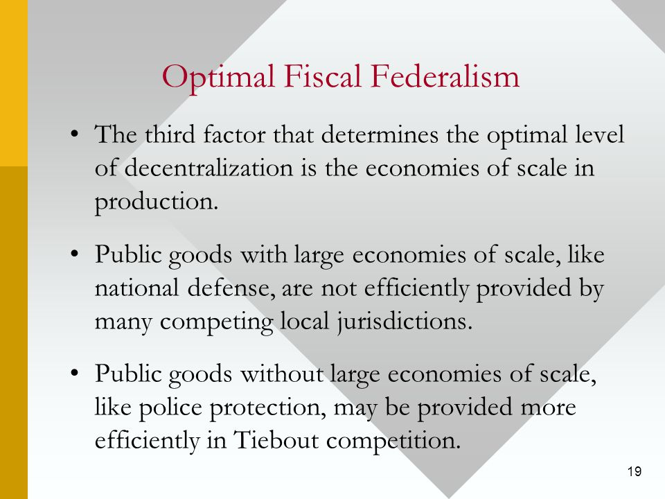 19 Optimal Fiscal Federalism The third factor that determines the optimal level of decentralization is the economies of scale in production.