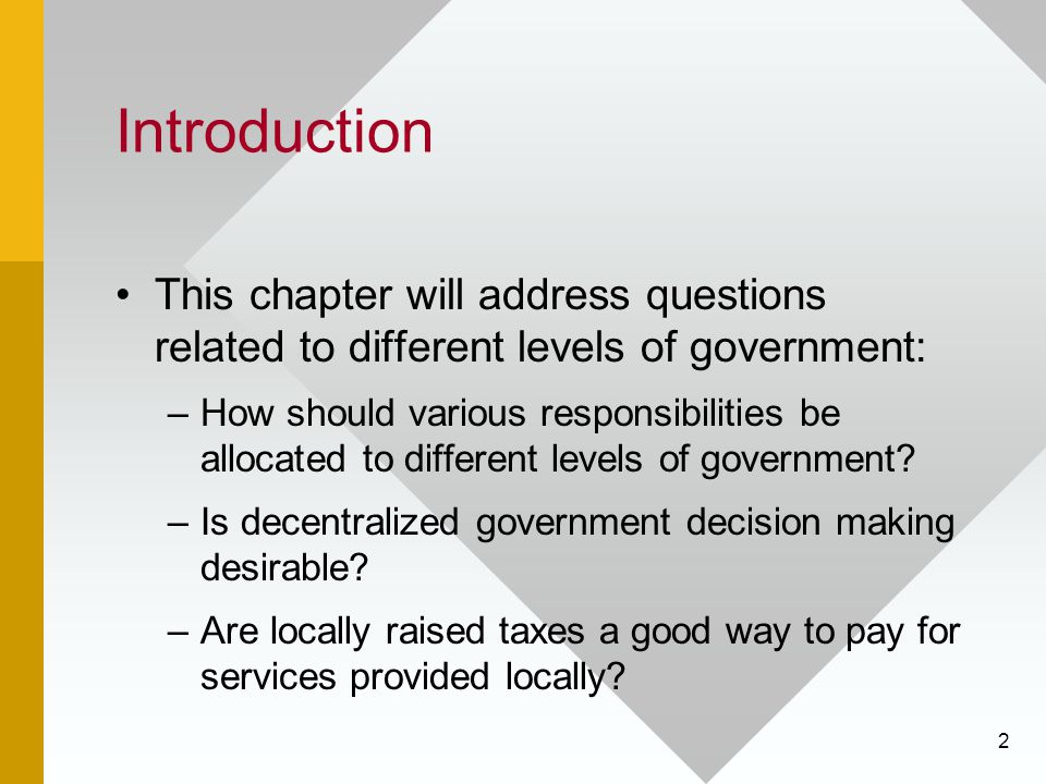 2 Introduction This chapter will address questions related to different levels of government: –How should various responsibilities be allocated to different levels of government.