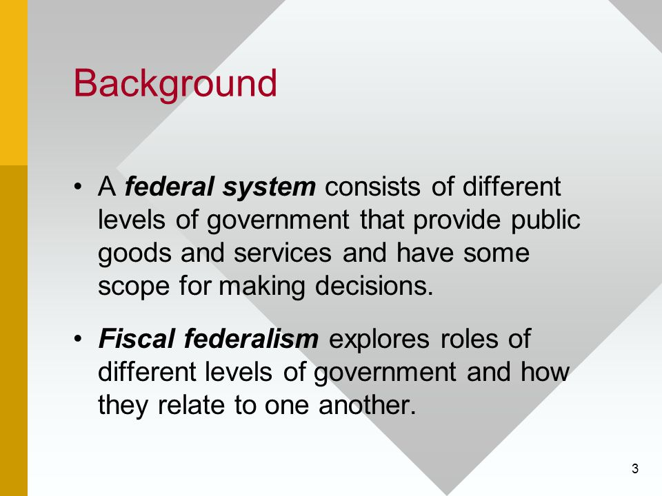 3 Background A federal system consists of different levels of government that provide public goods and services and have some scope for making decisions.