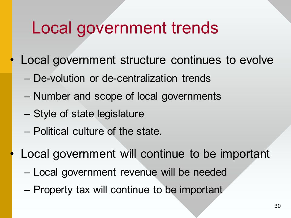 30 Local government trends Local government structure continues to evolve –De-volution or de-centralization trends –Number and scope of local governments –Style of state legislature –Political culture of the state.