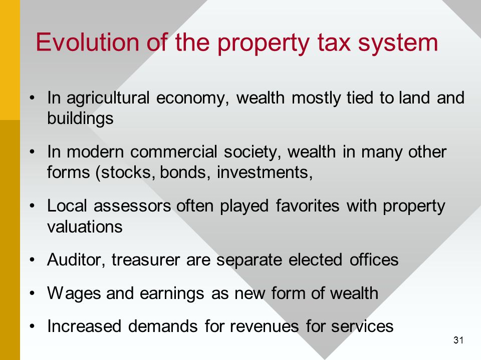31 Evolution of the property tax system In agricultural economy, wealth mostly tied to land and buildings In modern commercial society, wealth in many other forms (stocks, bonds, investments, Local assessors often played favorites with property valuations Auditor, treasurer are separate elected offices Wages and earnings as new form of wealth Increased demands for revenues for services
