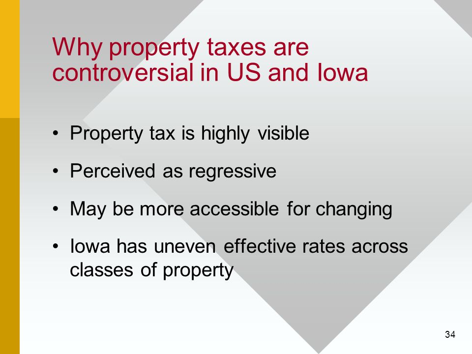 34 Why property taxes are controversial in US and Iowa Property tax is highly visible Perceived as regressive May be more accessible for changing Iowa has uneven effective rates across classes of property
