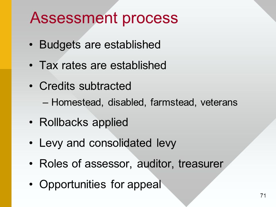 71 Assessment process Budgets are established Tax rates are established Credits subtracted –Homestead, disabled, farmstead, veterans Rollbacks applied Levy and consolidated levy Roles of assessor, auditor, treasurer Opportunities for appeal