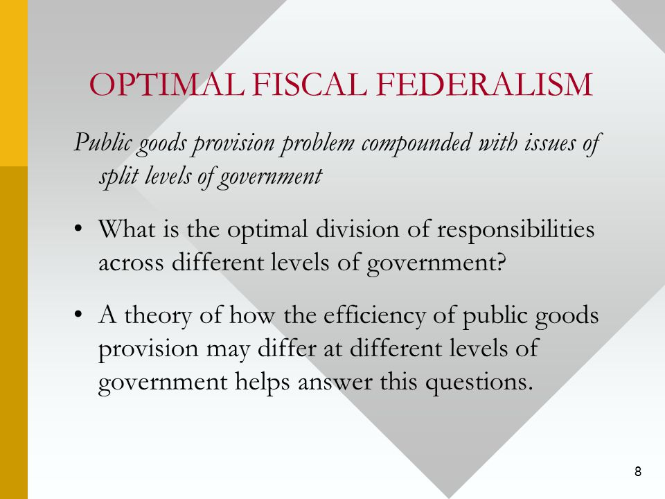 8 OPTIMAL FISCAL FEDERALISM Public goods provision problem compounded with issues of split levels of government What is the optimal division of responsibilities across different levels of government.