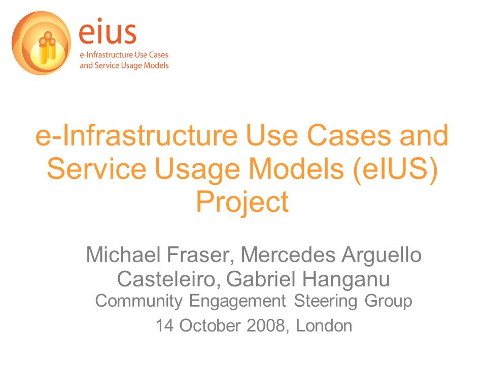 e-Infrastructure Use Cases and Service Usage Models (eIUS) Project Michael Fraser, Mercedes Arguello Casteleiro, Gabriel Hanganu Community Engagement