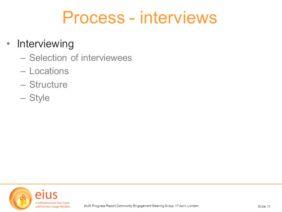 Slide: 11 eIUS Progress Report,Community Engagement Steering Group, 17 April, London. Process - interviews Interviewing –Selection of interviewees –Lo