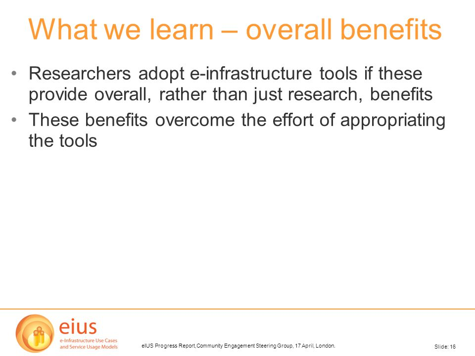 Slide: 16 eIUS Progress Report,Community Engagement Steering Group, 17 April, London. What we learn – overall benefits Researchers adopt e-infrastruct