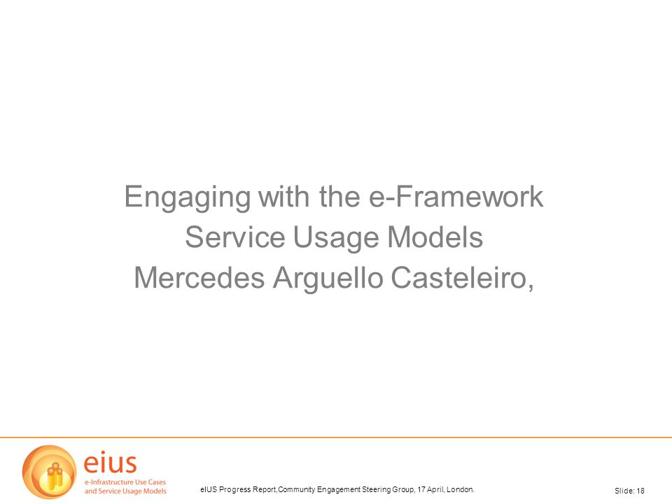 Slide: 18 eIUS Progress Report,Community Engagement Steering Group, 17 April, London. Engaging with the e-Framework Service Usage Models Mercedes Argu