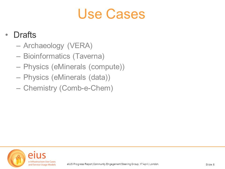 Slide: 5 eIUS Progress Report,Community Engagement Steering Group, 17 April, London. Use Cases Drafts –Archaeology (VERA)‏ –Bioinformatics (Taverna)‏