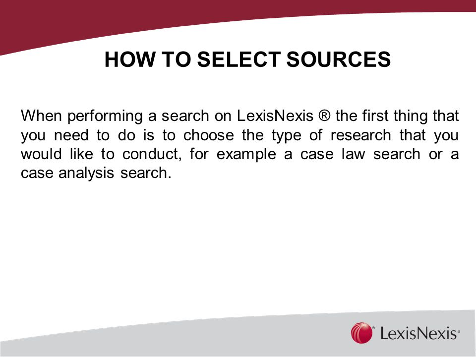 HOW TO SELECT SOURCES When performing a search on LexisNexis ® the first thing that you need to do is to choose the type of research that you would like to conduct, for example a case law search or a case analysis search.