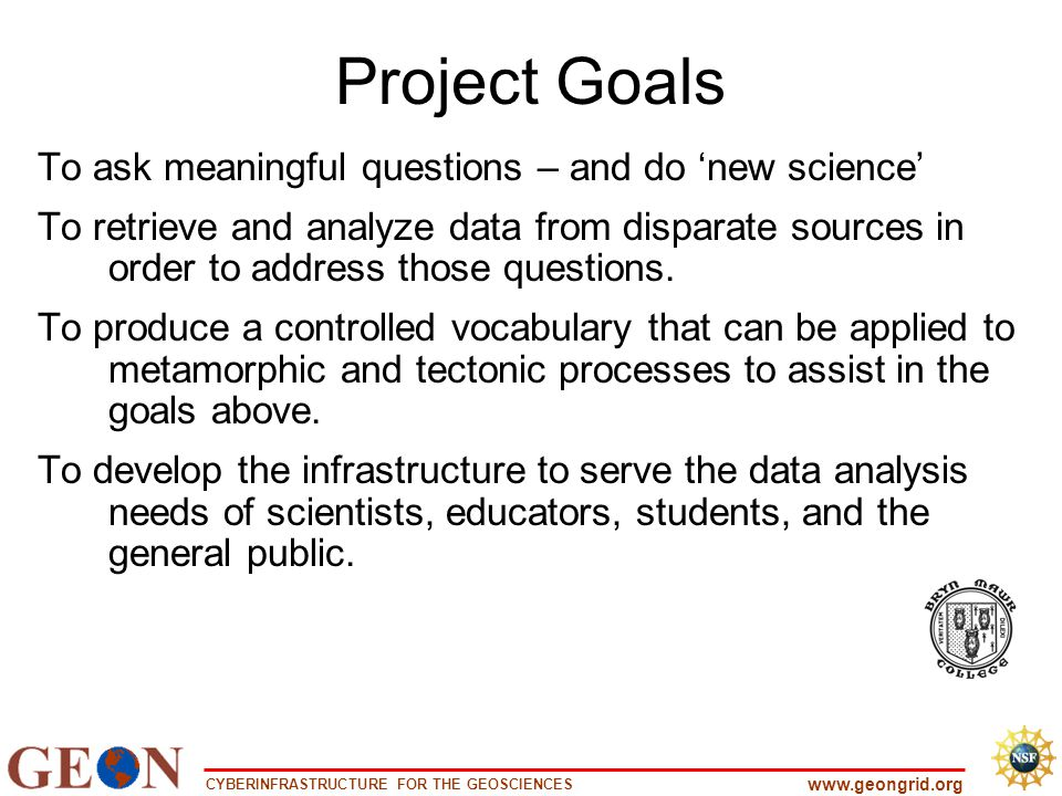 CYBERINFRASTRUCTURE FOR THE GEOSCIENCES www.geongrid.org Project Goals To ask meaningful questions – and do 'new science' To retrieve and analyze data