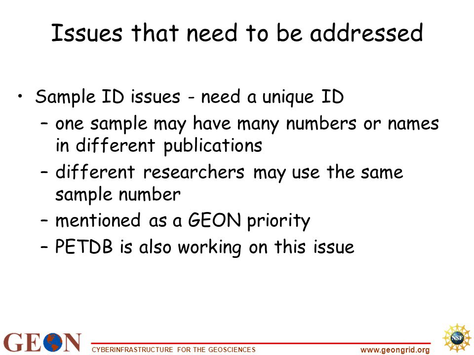 CYBERINFRASTRUCTURE FOR THE GEOSCIENCES www.geongrid.org Issues that need to be addressed Sample ID issues - need a unique ID –one sample may have many numbers or names in different publications –different researchers may use the same sample number –mentioned as a GEON priority –PETDB is also working on this issue