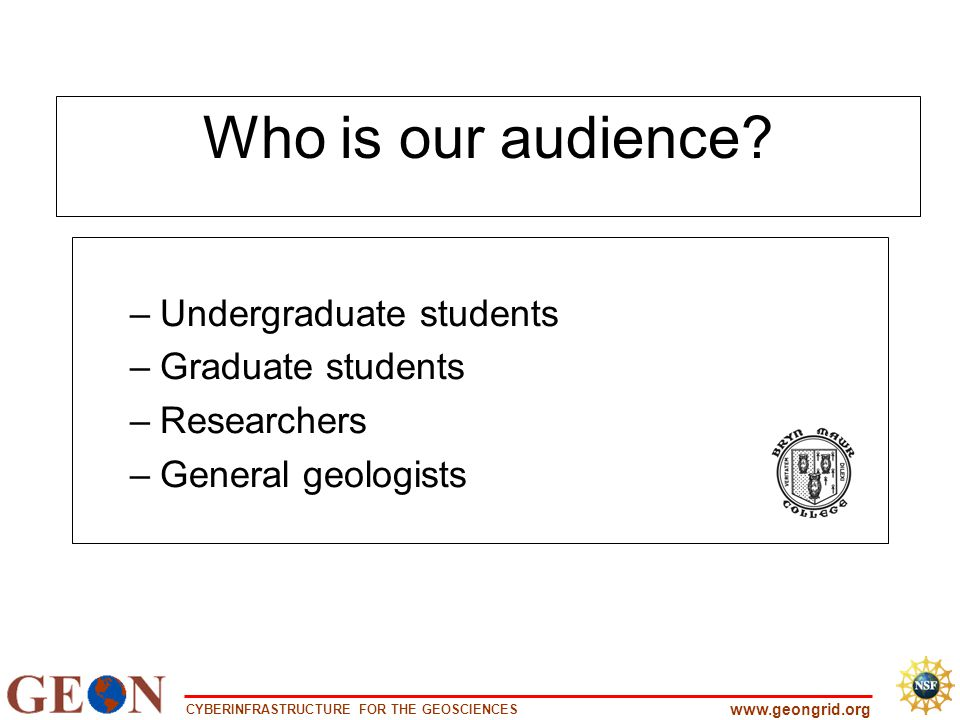 CYBERINFRASTRUCTURE FOR THE GEOSCIENCES www.geongrid.org Who is our audience? –Undergraduate students –Graduate students –Researchers –General geologi