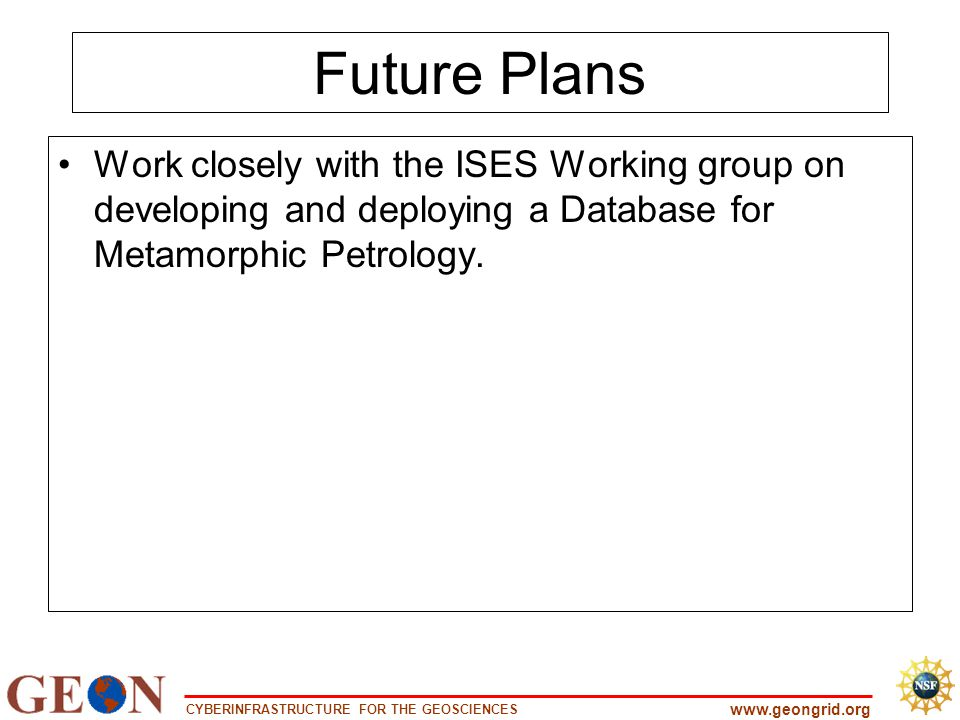 CYBERINFRASTRUCTURE FOR THE GEOSCIENCES www.geongrid.org Future Plans Work closely with the ISES Working group on developing and deploying a Database