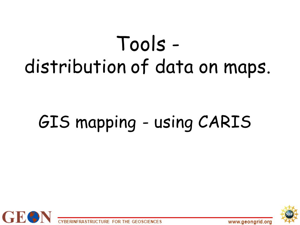 CYBERINFRASTRUCTURE FOR THE GEOSCIENCES www.geongrid.org Tools - distribution of data on maps.
