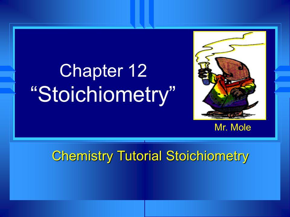 Chapter 12 Stoichiometry Chemistry Tutorial Stoichiometry Mr. Mole