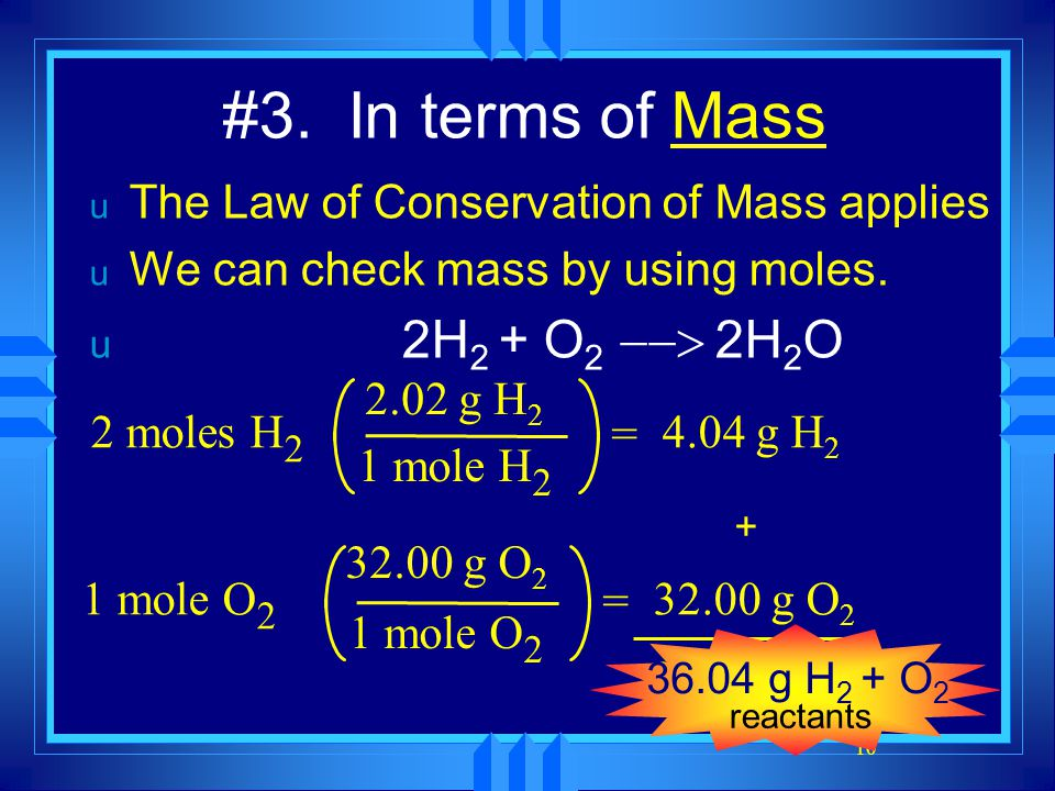10 #3. In terms of Mass u The Law of Conservation of Mass applies u We can check mass by using moles. u 2H 2 + O 2   2H 2 O 2 moles H 2 2.02 g H 2