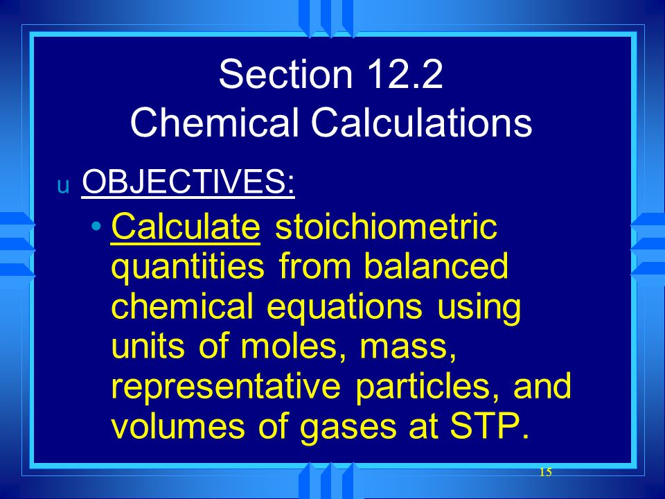 15 Section 12.2 Chemical Calculations u OBJECTIVES: Calculate stoichiometric quantities from balanced chemical equations using units of moles, mass, r