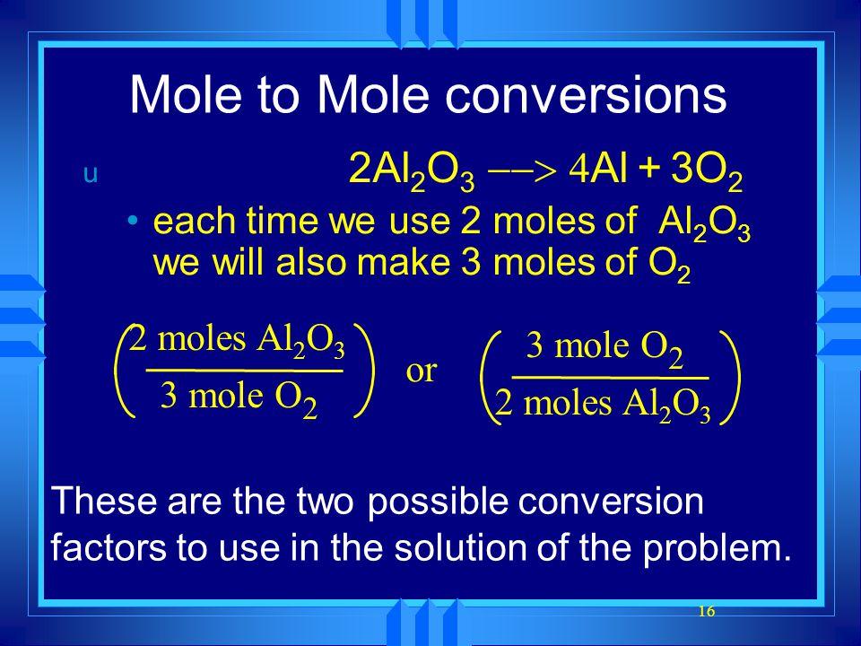 16 Mole to Mole conversions u 2Al 2 O 3  Al + 3O 2 each time we use 2 moles of Al 2 O 3 we will also make 3 moles of O 2 2 moles Al 2 O 3 3 mole O 2 or 2 moles Al 2 O 3 3 mole O 2 These are the two possible conversion factors to use in the solution of the problem.