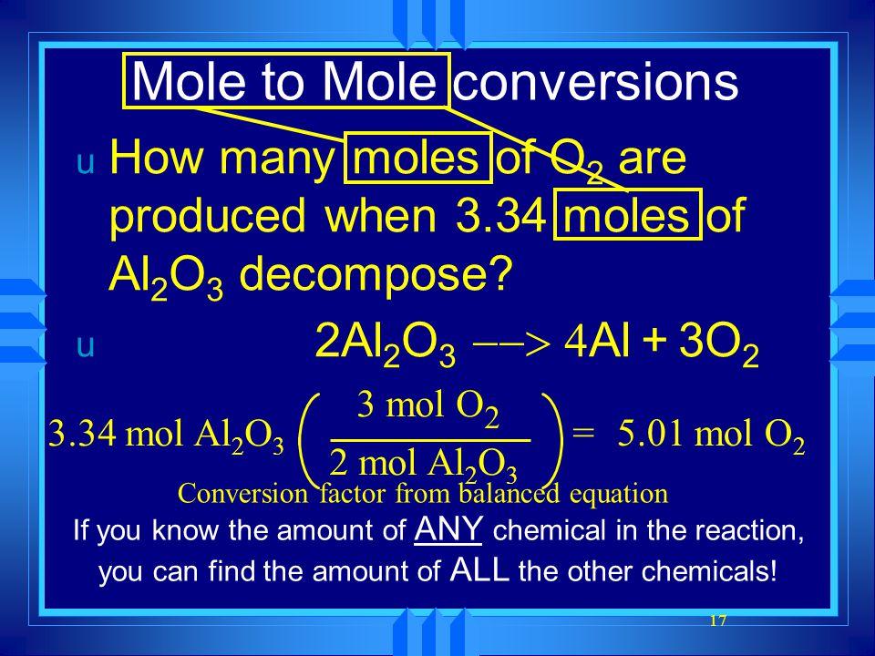 17 Mole to Mole conversions u How many moles of O 2 are produced when 3.34 moles of Al 2 O 3 decompose.