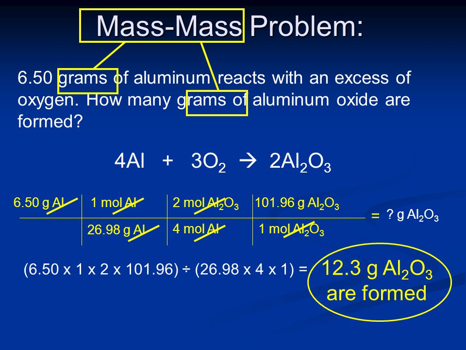 Mass-Mass Problem: 6.50 grams of aluminum reacts with an excess of oxygen. How many grams of aluminum oxide are formed? 4Al + 3O 2  2Al 2 O 3 = 6.50