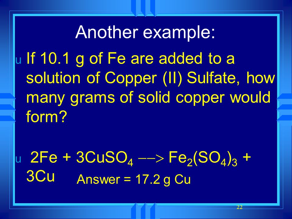 22 Another example: u If 10.1 g of Fe are added to a solution of Copper (II) Sulfate, how many grams of solid copper would form? u 2Fe + 3CuSO 4  F
