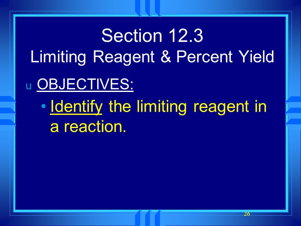 26 Section 12.3 Limiting Reagent & Percent Yield u OBJECTIVES: Identify the limiting reagent in a reaction.