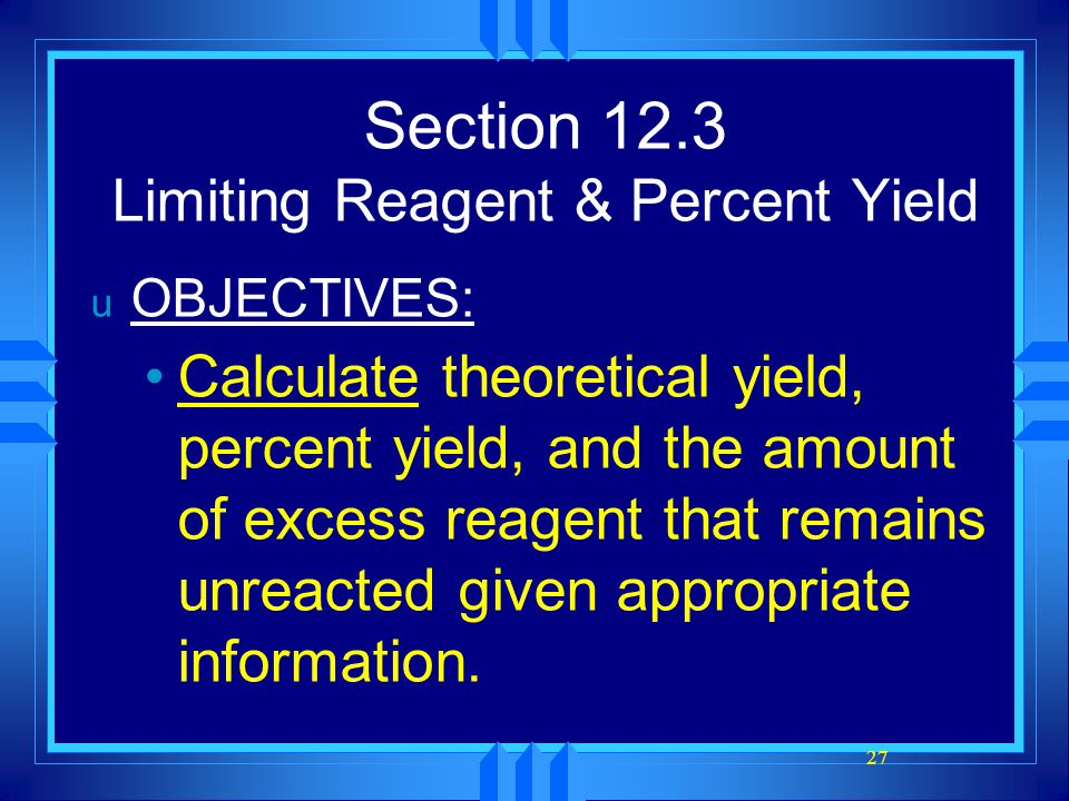 27 Section 12.3 Limiting Reagent & Percent Yield u OBJECTIVES: Calculate theoretical yield, percent yield, and the amount of excess reagent that remai