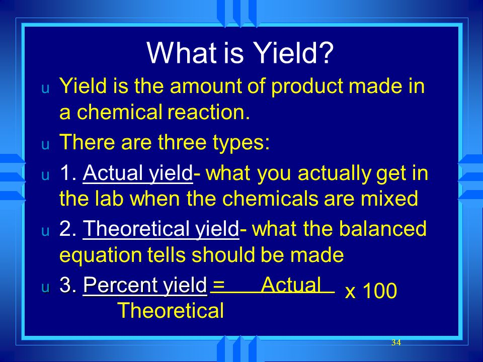 34 What is Yield? u Yield is the amount of product made in a chemical reaction. u There are three types: u 1. Actual yield- what you actually get in t