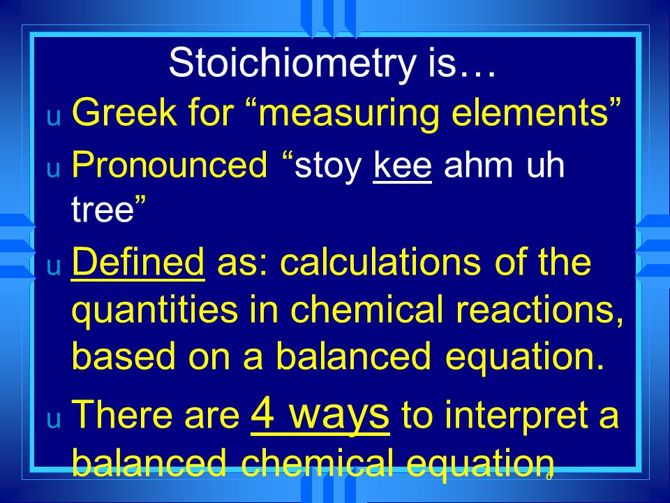 "6 Stoichiometry is… u Greek for ""measuring elements"" u Pronounced ""stoy kee ahm uh tree"" u Defined as: calculations of the quantities in chemical reac"