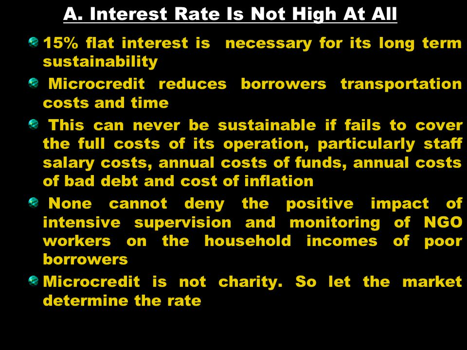 A. Interest Rate Is Not High At All 15% flat interest is necessary for its long term sustainability Microcredit reduces borrowers transportation costs