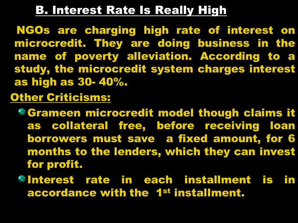 B. Interest Rate Is Really High NGOs are charging high rate of interest on microcredit. They are doing business in the name of poverty alleviation. Ac