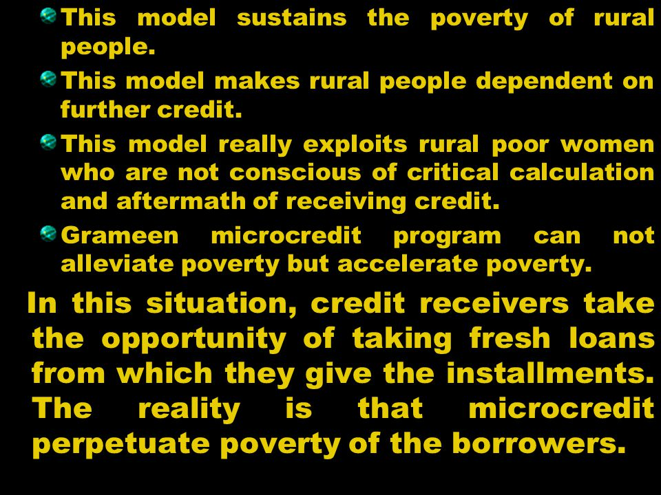 This model sustains the poverty of rural people. This model makes rural people dependent on further credit. This model really exploits rural poor wome