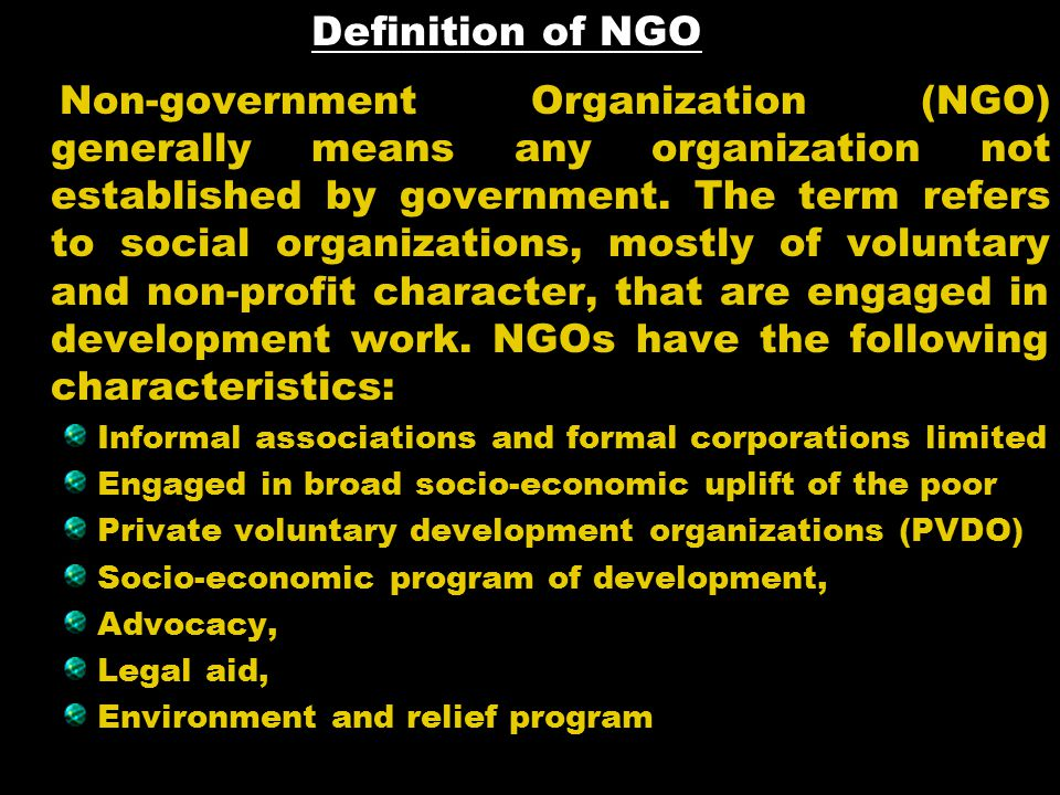Definition of NGO Non-government Organization (NGO) generally means any organization not established by government.