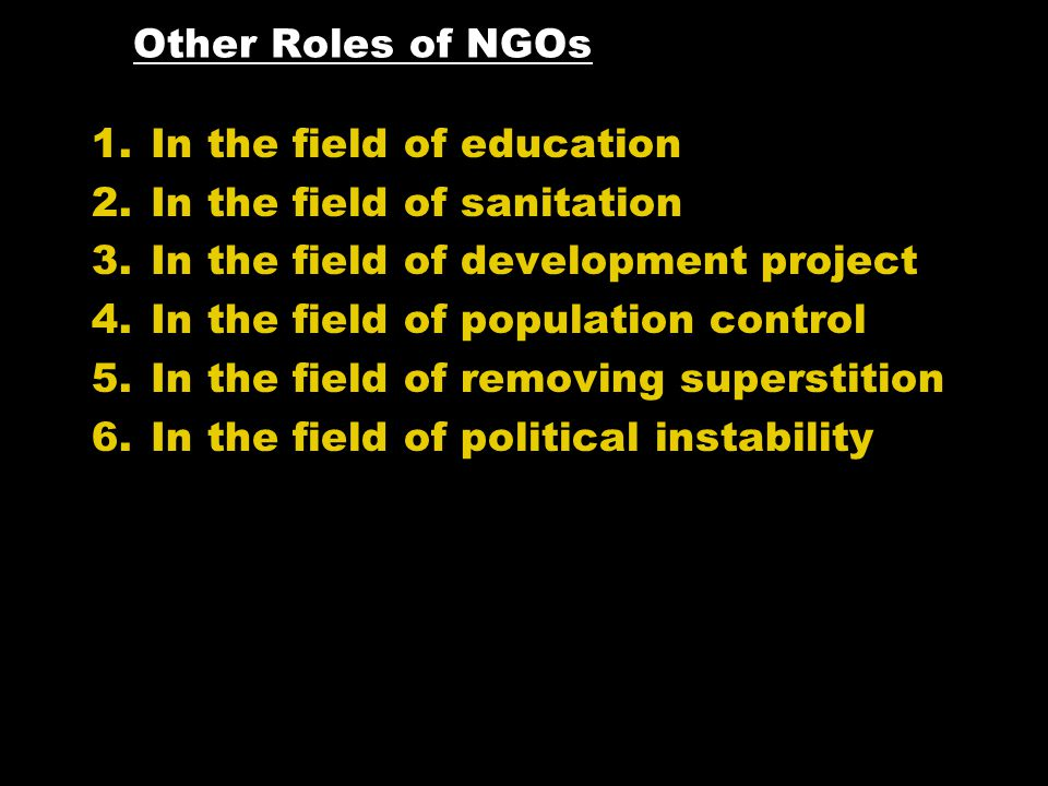 Other Roles of NGOs 1.In the field of education 2.In the field of sanitation 3.In the field of development project 4.In the field of population control 5.In the field of removing superstition 6.In the field of political instability