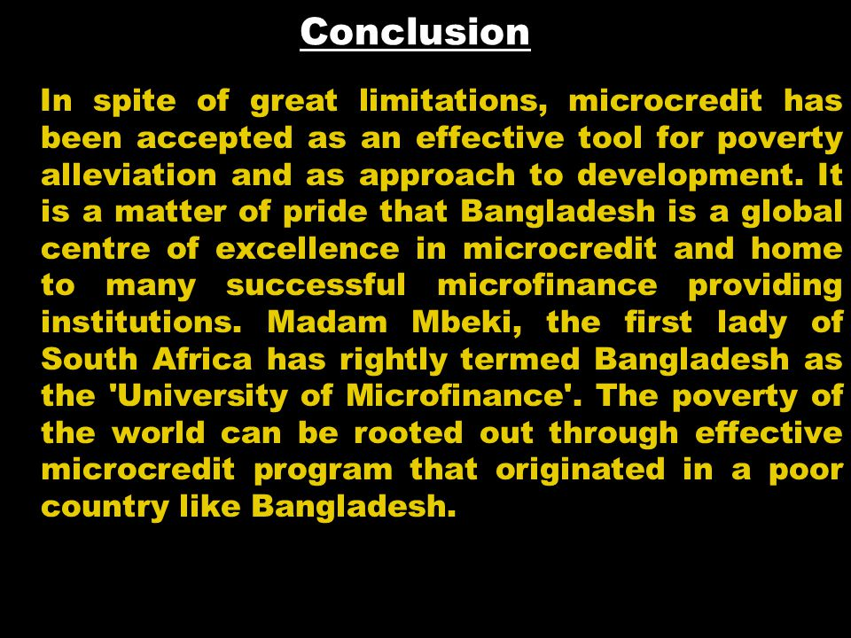 Conclusion In spite of great limitations, microcredit has been accepted as an effective tool for poverty alleviation and as approach to development. I