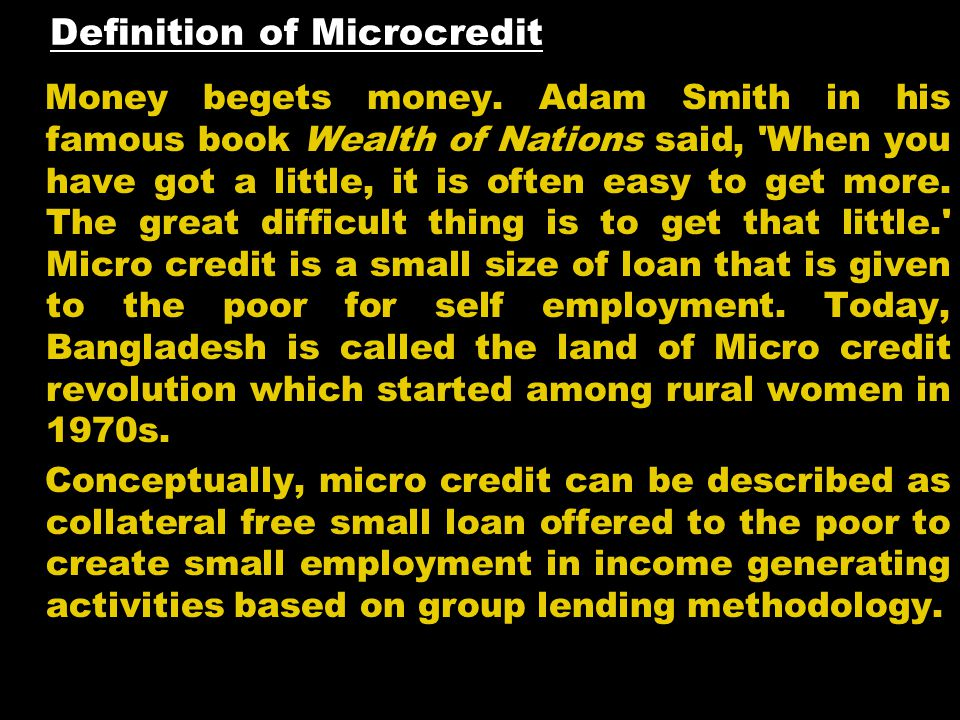 Definition of Microcredit Money begets money. Adam Smith in his famous book Wealth of Nations said, 'When you have got a little, it is often easy to g