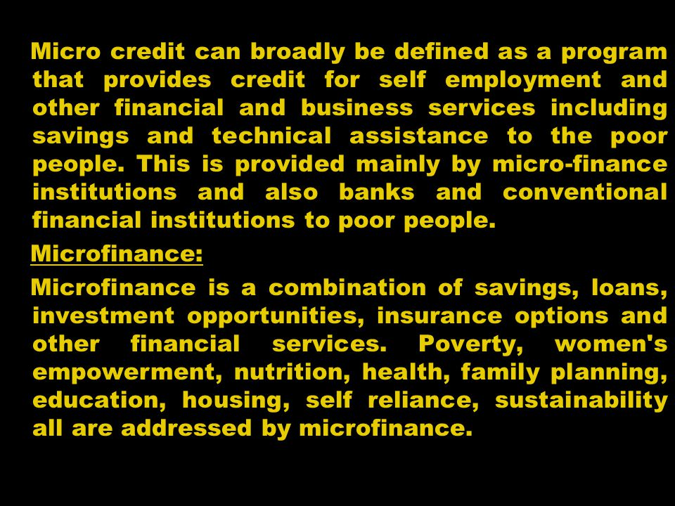 Features of Microcredit In the microcredit system, service providers go to the door steps of the poor based on the principle that the people should not go to the bank rather than bank should go to the people.